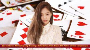 Bonus-Bonus Menarik yang Biasanya Dihadirkan Oleh Situs IDN Poker Online Terpercaya